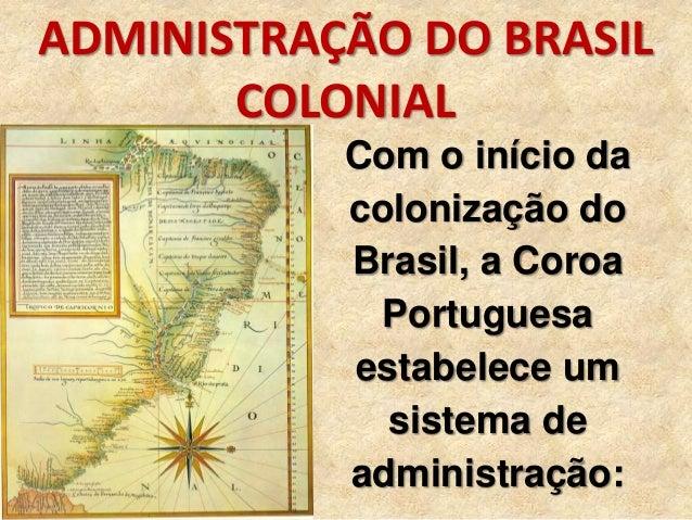 ADMINISTRAÇÃO DO BRASIL COLONIAL Com o início da colonização do Brasil, a Coroa Portuguesa estabelece um sistema de admini...