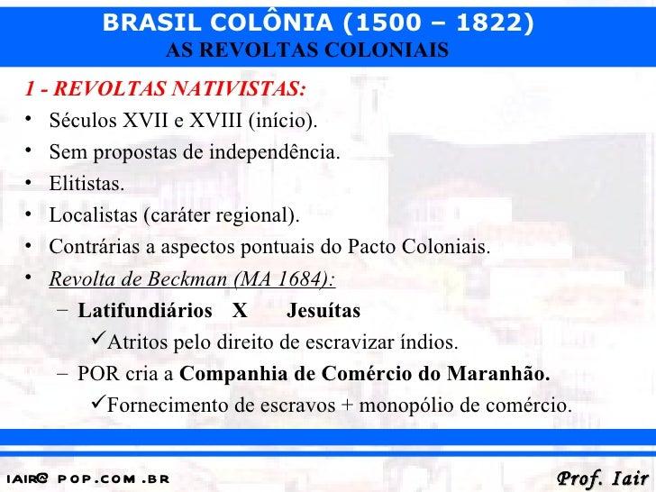 BRASIL COLÔNIA (1500 – 1822)                   AS REVOLTAS COLONIAIS  1 - REVOLTAS NATIVISTAS:  • Séculos XVII e XVIII (in...