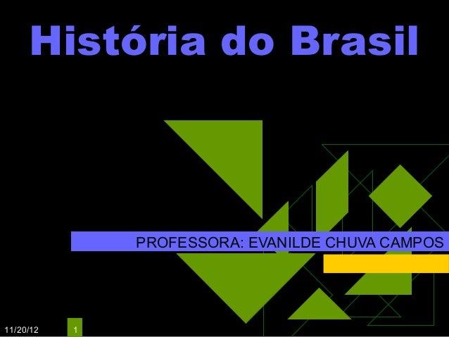 História do Brasil               PROFESSORA: EVANILDE CHUVA CAMPOS11/20/12   1