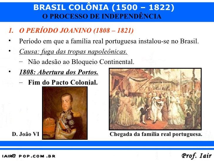 BRASIL COLÔNIA (1500 – 1822)                O PROCESSO DE INDEPENDÊNCIA  1. O PERÍODO JOANINO (1808 – 1821)  • Período em ...