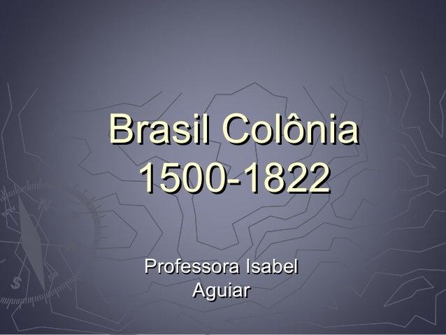 Brasil ColôniaBrasil Colônia 1500-18221500-1822 Professora IsabelProfessora Isabel AguiarAguiar