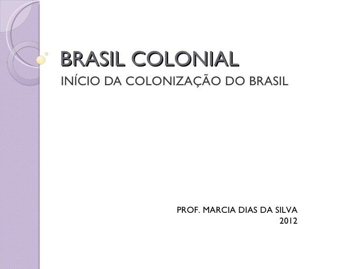 BRASIL COLONIALINÍCIO DA COLONIZAÇÃO DO BRASIL               PROF. MARCIA DIAS DA SILVA                                   ...