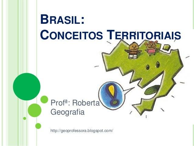 BRASIL: CONCEITOS TERRITORIAIS  Profª: Roberta Geografia http://geoprofessora.blogspot.com/