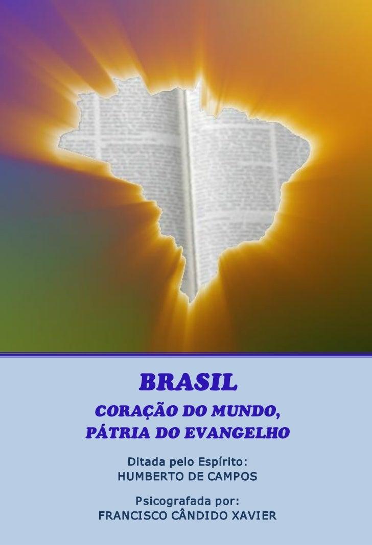 BRASIL CORAÇÃO DO MUNDO,PÁTRIA DO EVANGELHO    DitadapeloEspírito:   HUMBERTODECAMP OS      P sicografadapor: FRAN...