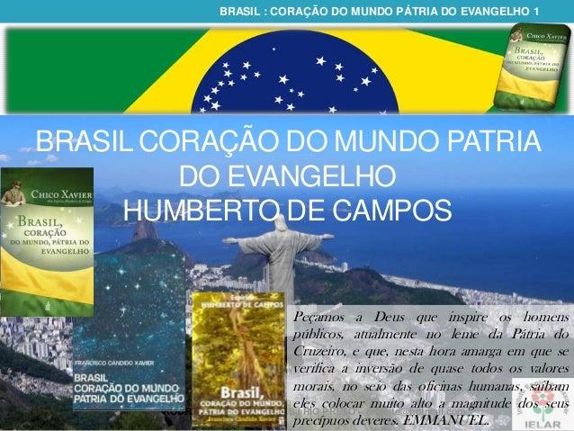 BRASIL : CORAÇÃO DO MUNDO PÁTRIA DO EVANGELHO 1  BRASIL CORAÇÃO DO MUNDO PATRIA DO EVANGELHO HUMBERTO DE CAMPOS  Peçamos a...