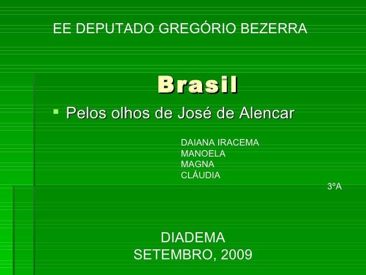 Brasil <ul><li>Pelos olhos de José de Alencar </li></ul>DIADEMA SETEMBRO, 2009 EE DEPUTADO GREGÓRIO BEZERRA DAIANA IRACEMA...