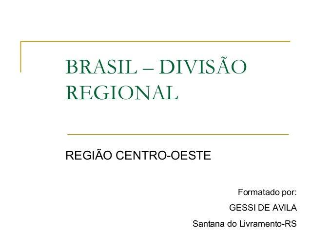BRASIL – DIVISÃO REGIONAL REGIÃO CENTRO-OESTE Formatado por: GESSI DE AVILA Santana do Livramento-RS