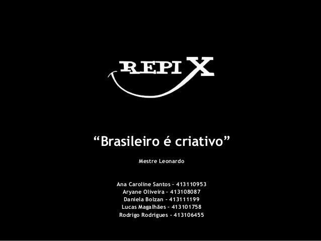 """""""Brasileiro é criativo"""" Mestre Leonardo Ana Caroline Santos – 413110953 Aryane Oliveira – 413108087 Daniela Bolzan – 41311..."""