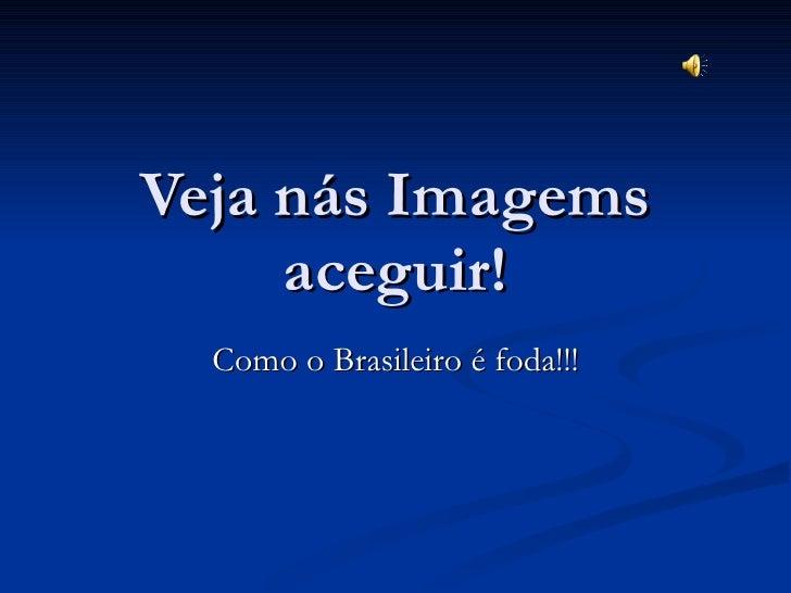 Veja nás Imagems aceguir! Como o Brasileiro é foda!!!