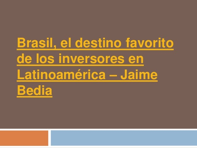 Brasil, el destino favoritode los inversores enLatinoamérica – JaimeBedia