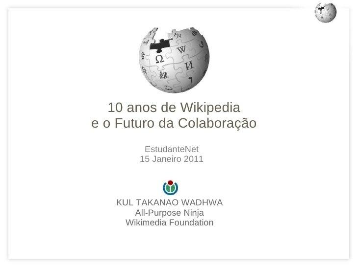 <ul>KUL TAKANAO WADHWA All-Purpose Ninja Wikimedia Foundation </ul><ul>10 anos de Wikipedia e o Futuro da Colaboração </ul...