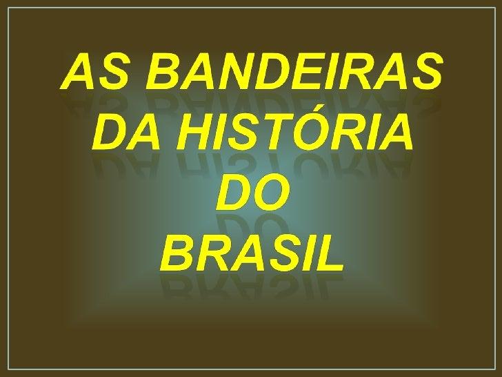 AS BANDEIRAS <br />DA HISTÓRIA <br />DO <br />BRASIL<br />