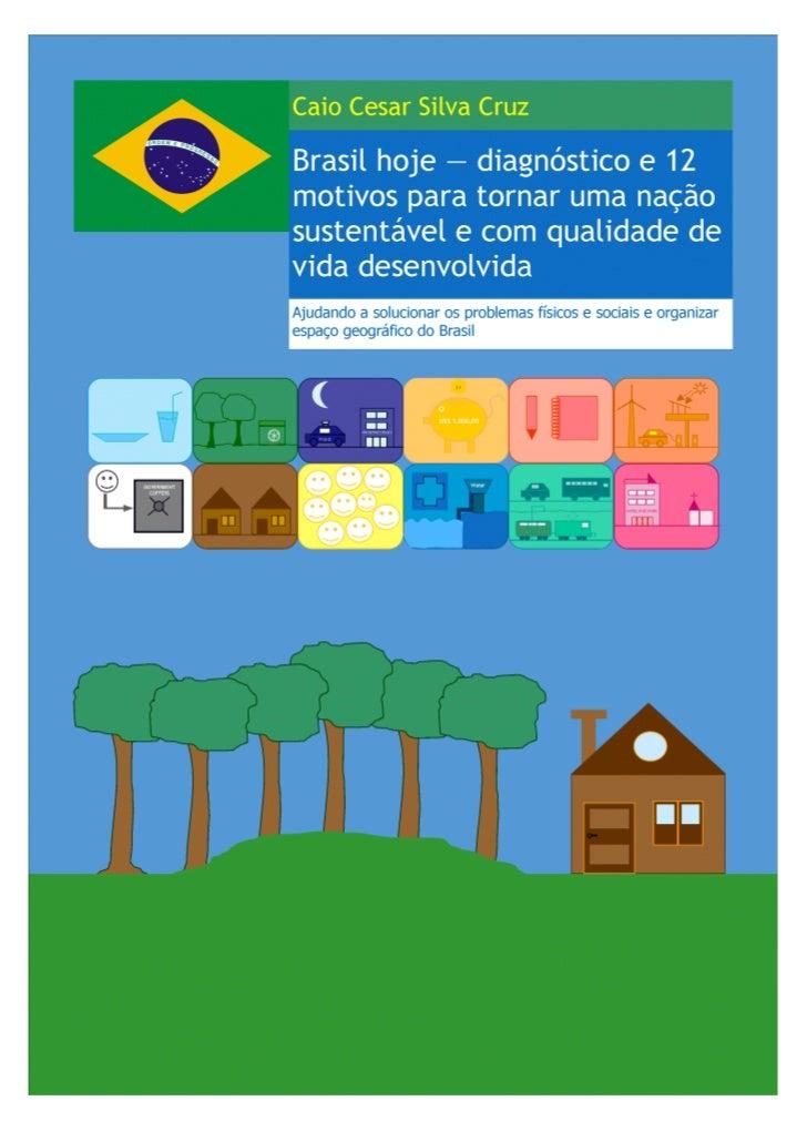 Caio Cesar Silva CruzBrasil hoje — diagnóstico e 12 motivos para tornar uma nação sustentável e com qualidade de vida     ...