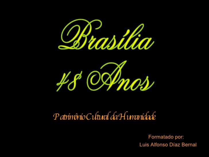 Formatado por:  Luis Alfonso Díaz Bernal Patrimônio Cultural da Humanidade Brasília  48 Anos