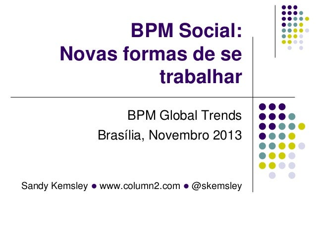 BPM Social: Novas formas de se trabalhar BPM Global Trends Brasília, Novembro 2013  Sandy Kemsley l www.column2.com l @ske...