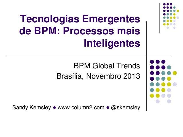 Tecnologias Emergentes de BPM: Processos mais Inteligentes BPM Global Trends Brasília, Novembro 2013  Sandy Kemsley l www....
