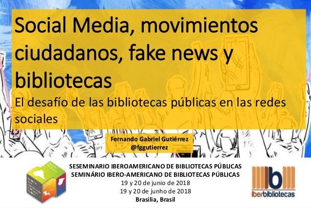 Social Media, movimientos ciudadanos, fake news y bibliotecas El desafío de las bibliotecas públicas en las redes sociales...