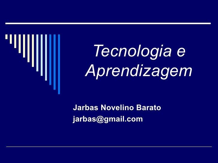 Tecnologia e Aprendizagem Jarbas Novelino Barato [email_address]