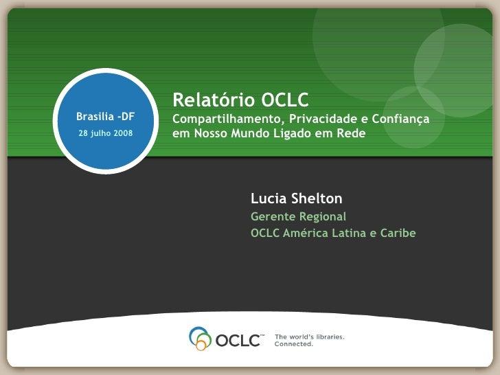 Relatório OCLC Brasilia -DF    Compartilhamento, Privacidade e Confiança 28 julho 2008   em Nosso Mundo Ligado em Rede    ...
