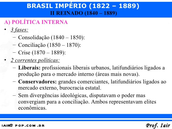 BRASIL IMPÉRIO (1822 – 1889)                       II REINADO (1840 – 1889) A) POLÍTICA INTERNA • 3 fases:    – Consolidaç...