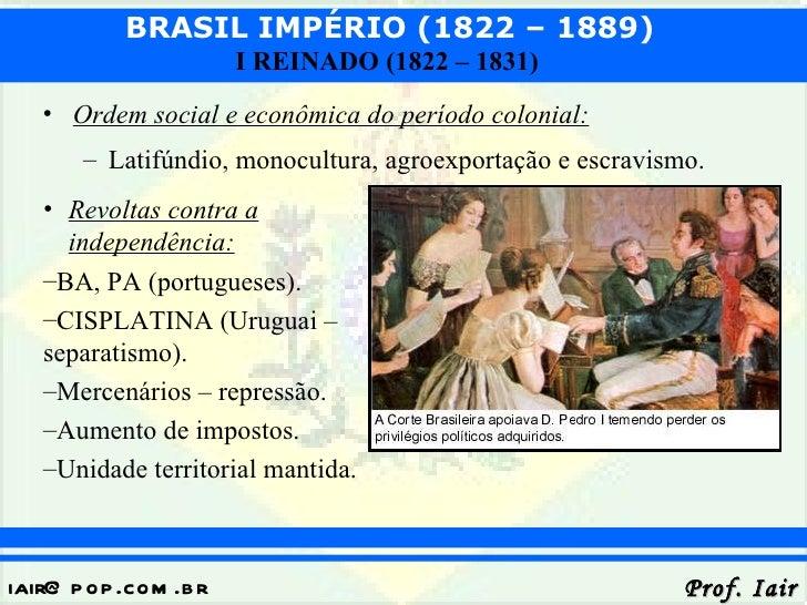 BRASIL IMPÉRIO (1822 – 1889)                       I REINADO (1822 – 1831)   • Ordem social e econômica do período colonia...