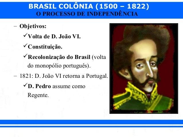 BRASIL COLÔNIA (1500 – 1822) O PROCESSO DE INDEPENDÊNCIA – Objetivos: Volta de D. João VI. Constituição. Recolonização ...