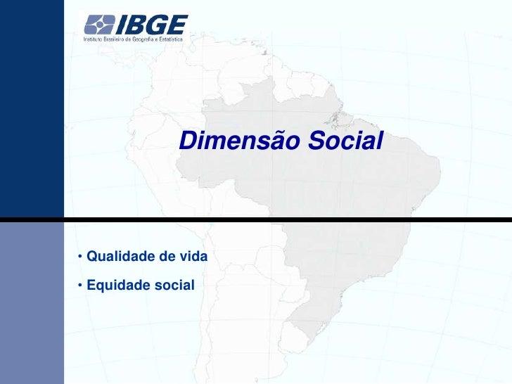 Dimensão Social• Qualidade de vida• Equidade social