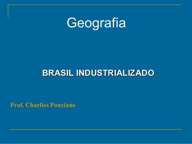 Geografia BRASIL INDUSTRIALIZADOBRASIL INDUSTRIALIZADO Prof. Charlies Ponciano