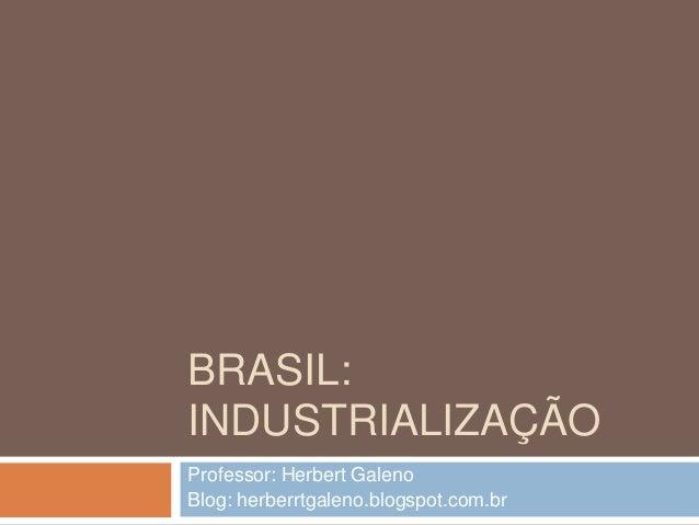 BRASIL: INDUSTRIALIZAÇÃO Professor: Herbert Galeno Blog: herberrtgaleno.blogspot.com.br