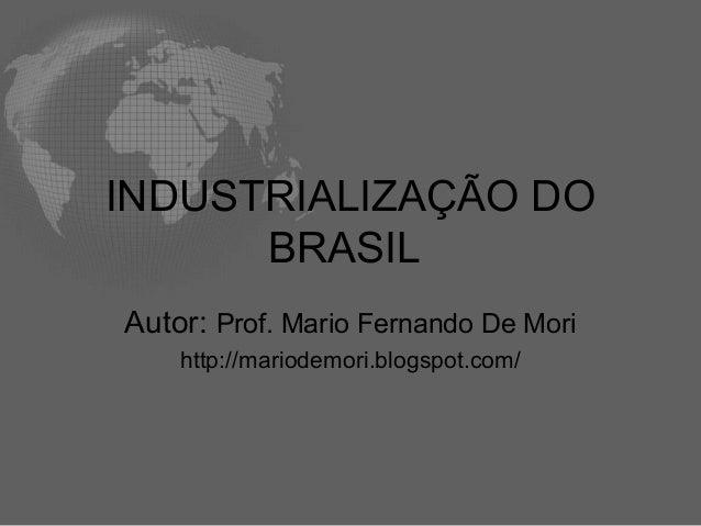 INDUSTRIALIZAÇÃO DO BRASIL Autor: Prof. Mario Fernando De Mori http://mariodemori.blogspot.com/