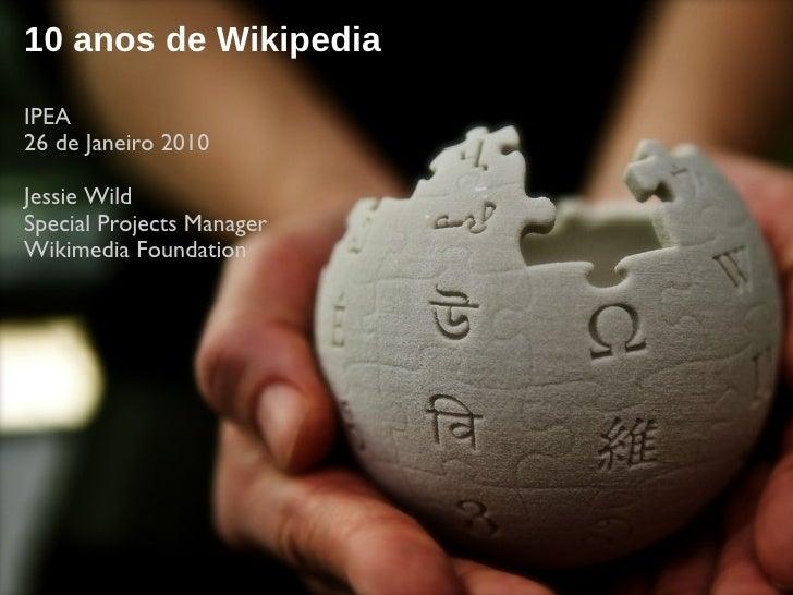 10 anos de Wikipedia IPEA  26 de Janeiro 2010 Jessie Wild Special Projects Manager  Wikimedia Foundation