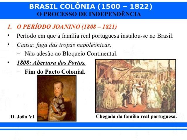 BRASIL COLÔNIA (1500 – 1822) O PROCESSO DE INDEPENDÊNCIA 1. O PERÍODO JOANINO (1808 – 1821) • Período em que a família rea...