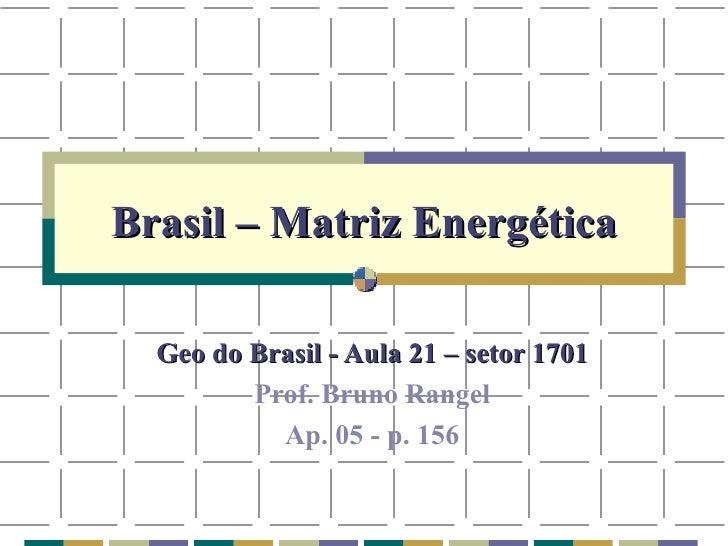 Brasil – Matriz Energética Geo do Brasil - Aula 21 – setor 1701 Prof. Bruno Rangel Ap. 05 - p. 156