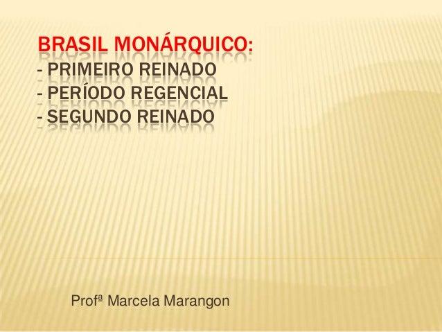 BRASIL MONÁRQUICO:- PRIMEIRO REINADO- PERÍODO REGENCIAL- SEGUNDO REINADO   Profª Marcela Marangon