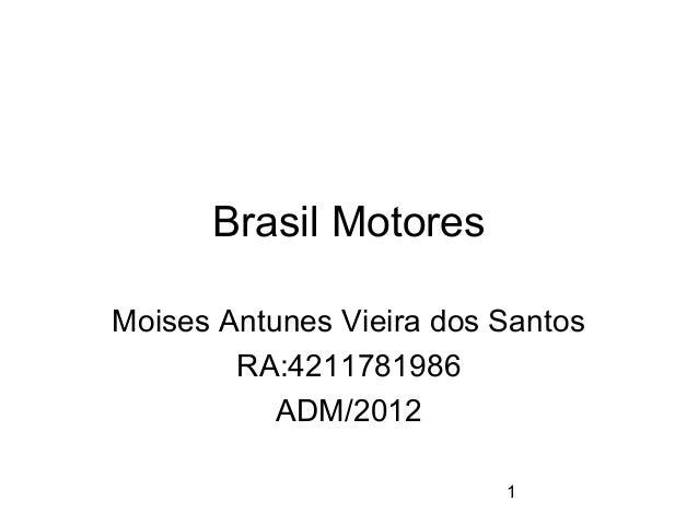 1  Brasil Motores  Moises Antunes Vieira dos Santos  RA:4211781986  ADM/2012