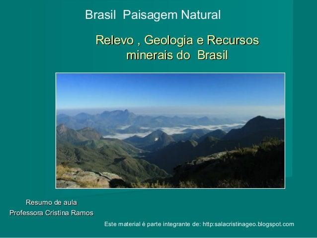Brasil Paisagem Natural Relevo , Geologia e Recursos minerais do Brasil  Resumo de aula Professora Cristina Ramos Este mat...