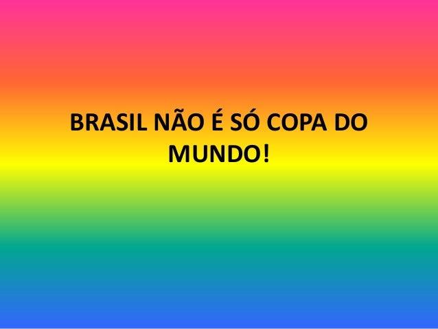 BRASIL NÃO É SÓ COPA DO MUNDO!