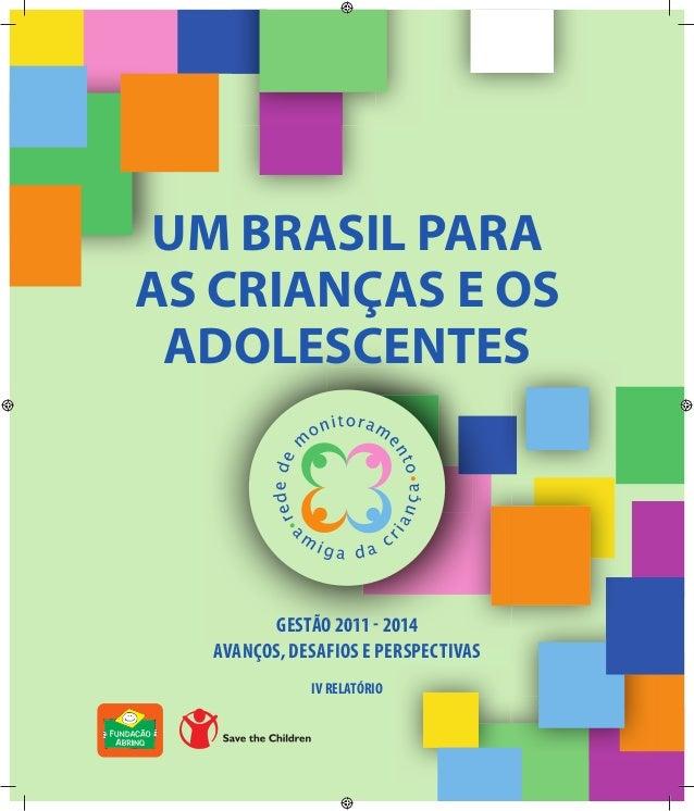 1  UM BRASIL PARA  AS CRIANÇAS E OS  ADOLESCENTES  GESTÃO 2011 - 2014  AVANÇOS, DESAFIOS E PERSPECTIVAS  IV RELATÓRIO  AVA...