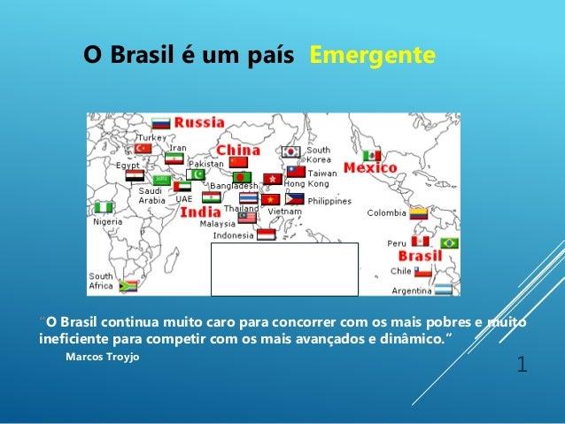 """1 """"O Brasil continua muito caro para concorrer com os mais pobres e muito ineficiente para competir com os mais avançados ..."""