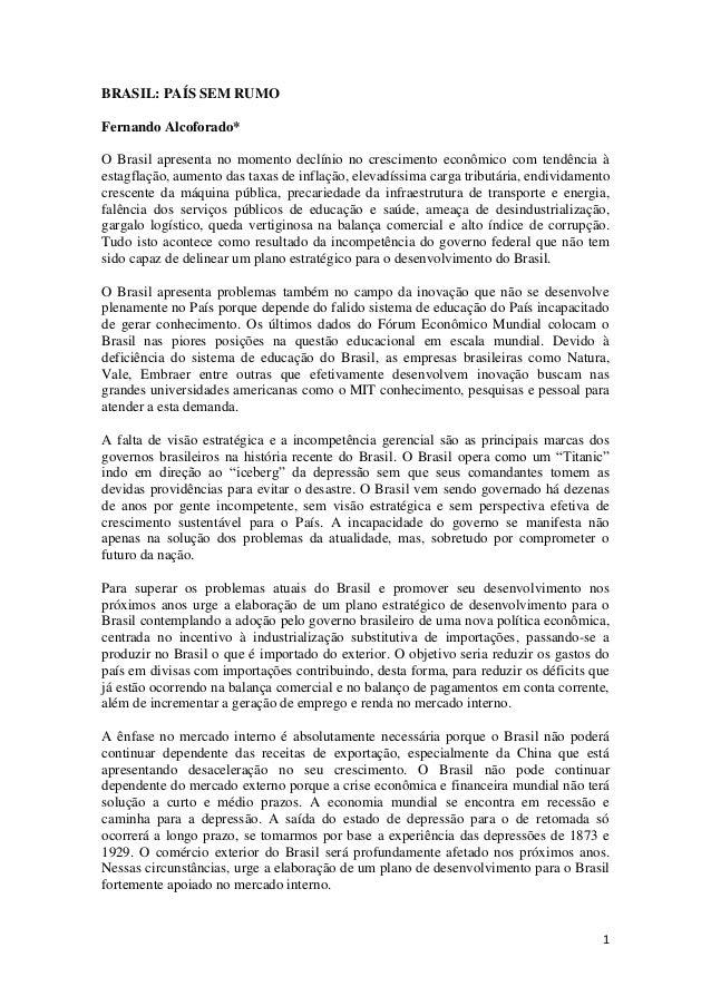 1 BRASIL: PAÍS SEM RUMO Fernando Alcoforado* O Brasil apresenta no momento declínio no crescimento econômico com tendência...