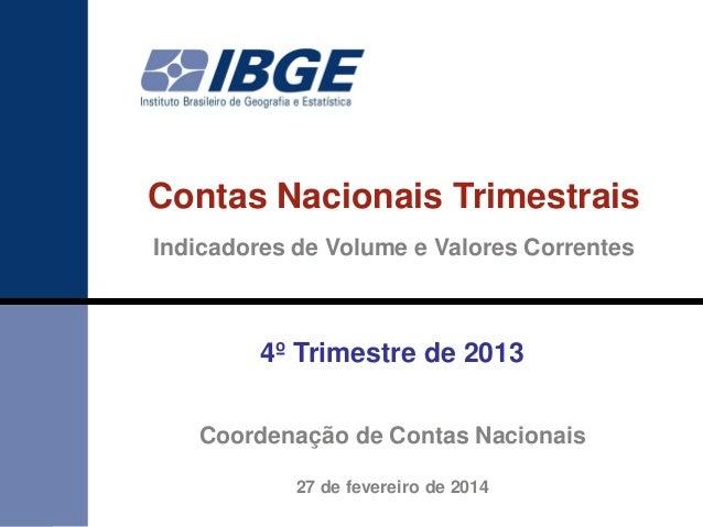 Contas Nacionais Trimestrais Indicadores de Volume e Valores Correntes  4º Trimestre de 2013 Coordenação de Contas Naciona...
