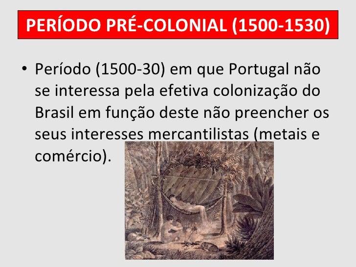 PERÍODO PRÉ-COLONIAL (1500-1530) <ul><li>Período (1500-30) em que Portugal não se interessa pela efetiva colonização do Br...