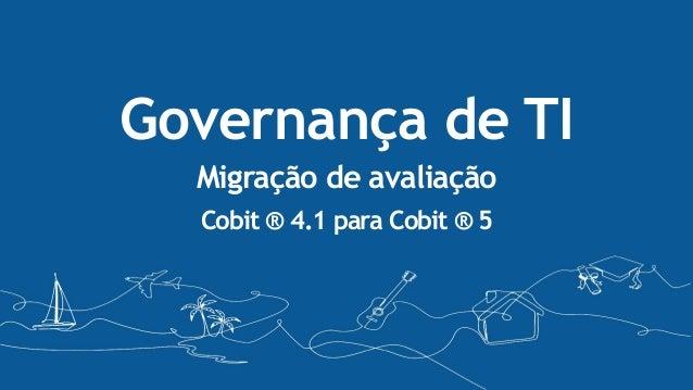 Governança de TI Migração de avaliação Cobit ® 4.1 para Cobit ® 5