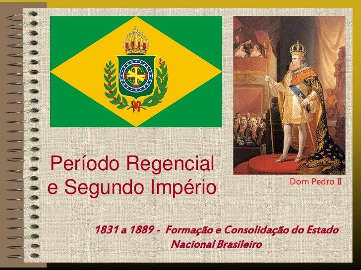 Período Regencial                                         Dom Pedro IIe Segundo Império    1831 a 1889 - Formação e Consol...