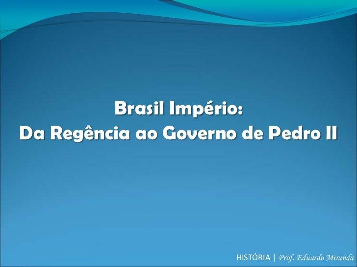 Brasil Império:Da Regência ao Governo de Pedro II                       HISTÓRIA | Prof. Eduardo Miranda