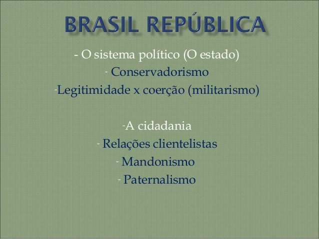 - O sistema político (O estado)- Conservadorismo-Legitimidade x coerção (militarismo)-A cidadania- Relações clientelistas-...
