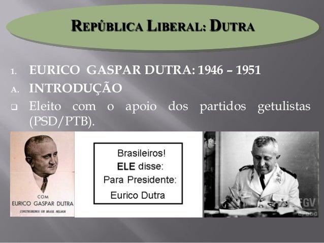 1. EURICO GASPAR DUTRA: 1946 – 1951 A. INTRODUÇÃO  Eleito com o apoio dos partidos getulistas (PSD/PTB). REPÚBLICA LIBERA...