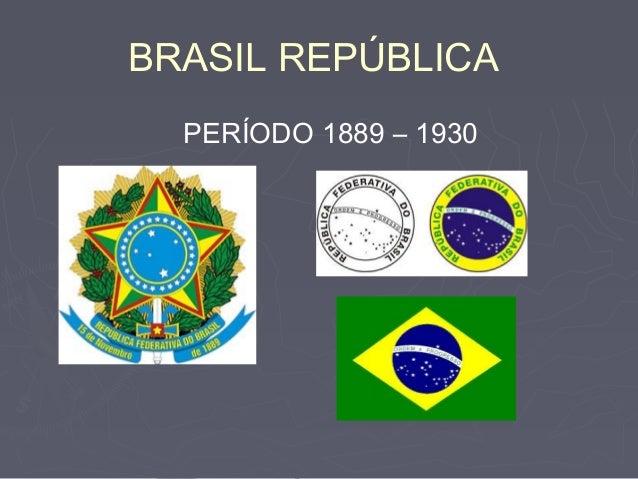 BRASIL REPÚBLICAPERÍODO 1889 – 1930