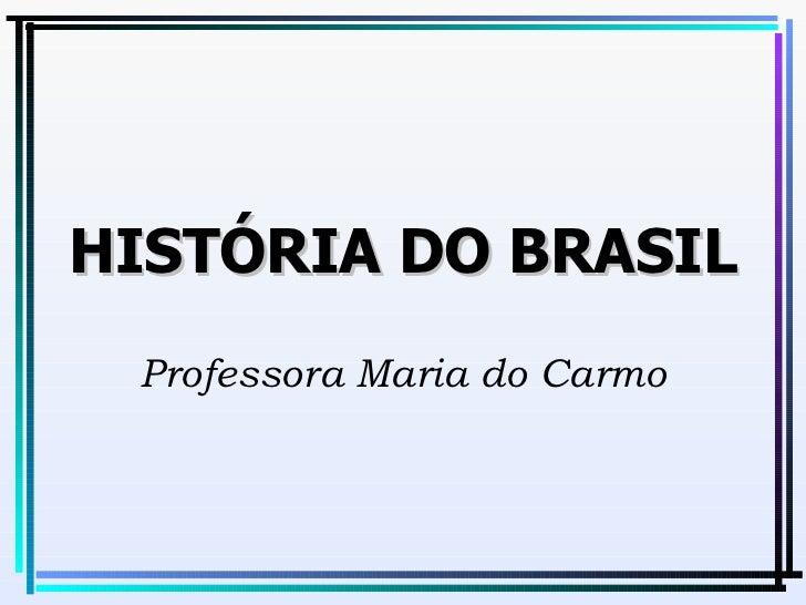 HISTÓRIA DO BRASIL Professora Maria do Carmo