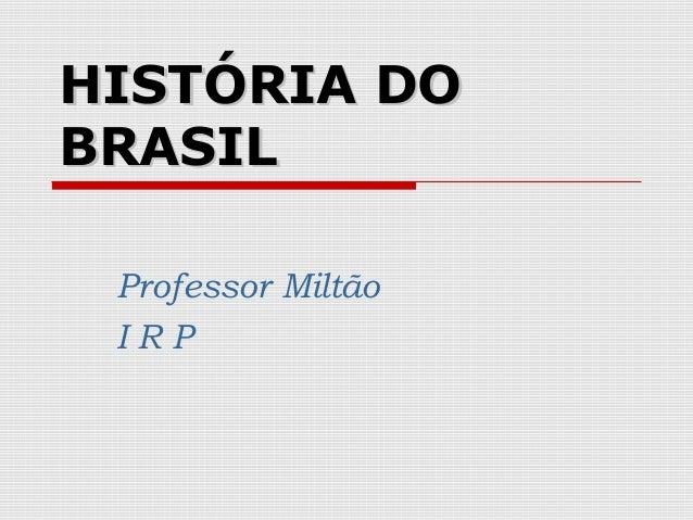 HISTÓRIA DOBRASIL Professor Miltão IRP